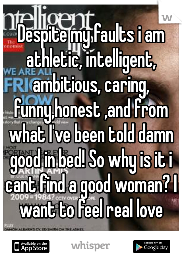 Despite my faults i am athletic, intelligent, ambitious, caring, funny,honest ,and from what I've been told damn good in bed! So why is it i cant find a good woman? I want to feel real love