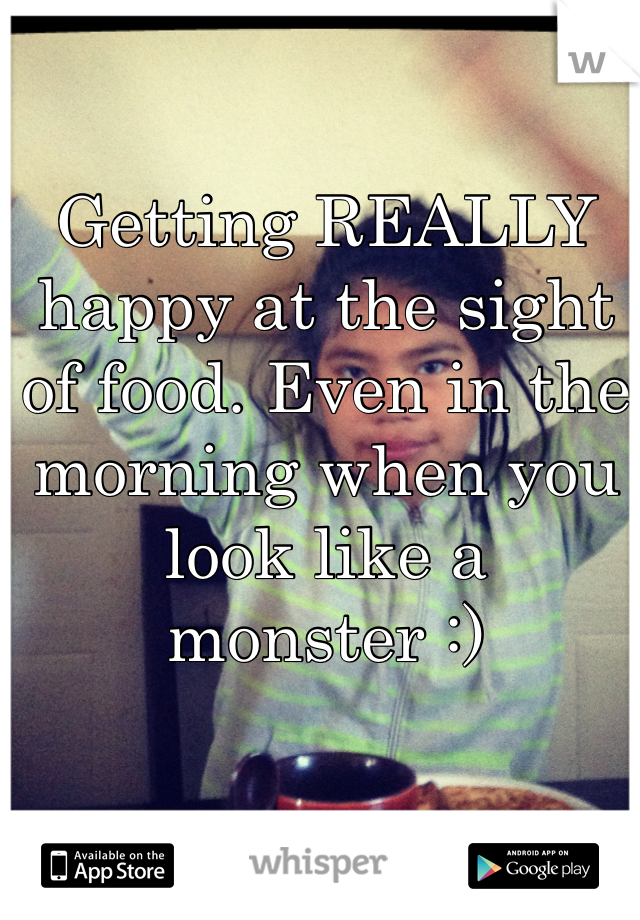 Getting REALLY happy at the sight of food. Even in the morning when you look like a monster :)