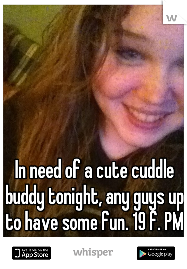 In need of a cute cuddle buddy tonight, any guys up to have some fun. 19 f. PM me a pic