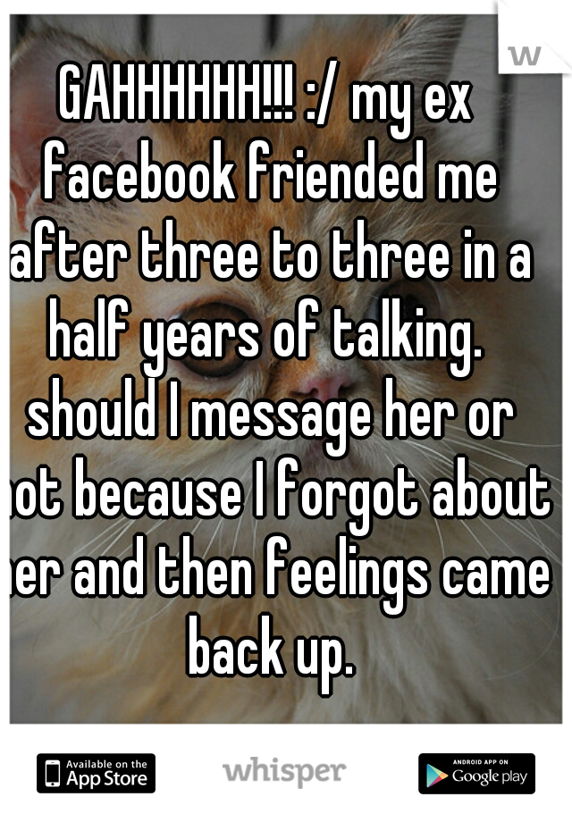 GAHHHHHH!!! :/ my ex facebook friended me after three to three in a half years of talking.  should I message her or not because I forgot about her and then feelings came back up.