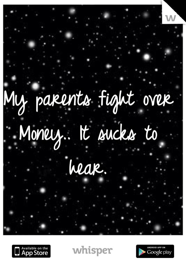 My parents fight over Money.. It sucks to hear.