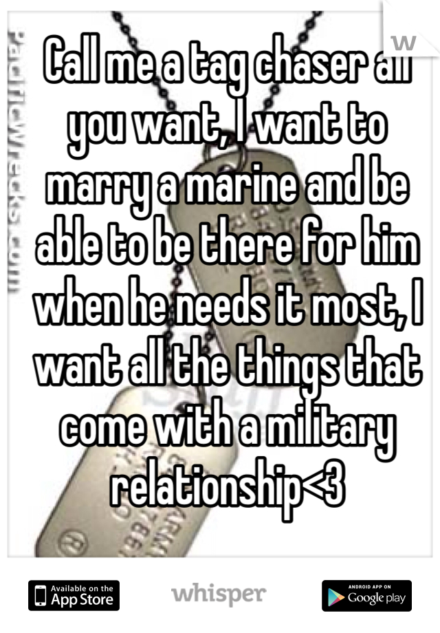 Call me a tag chaser all you want, I want to marry a marine and be able to be there for him when he needs it most, I want all the things that come with a military relationship<3