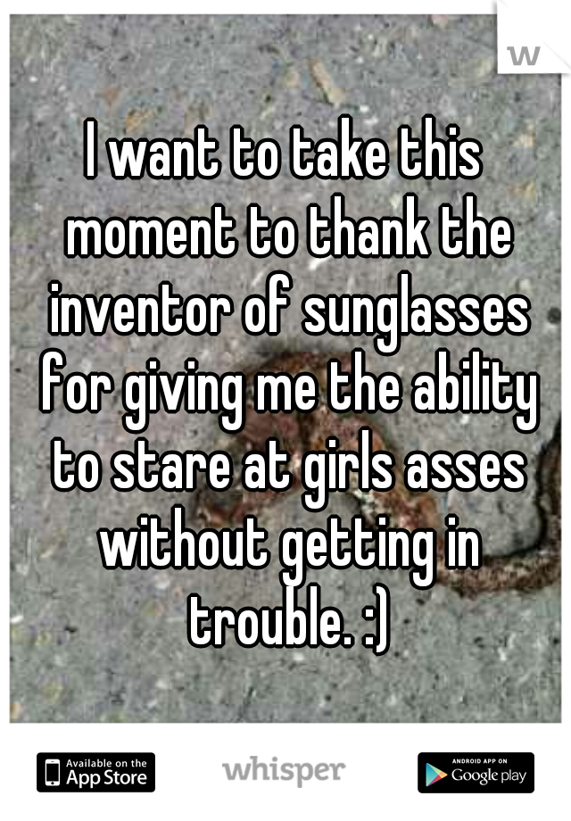 I want to take this moment to thank the inventor of sunglasses for giving me the ability to stare at girls asses without getting in trouble. :)