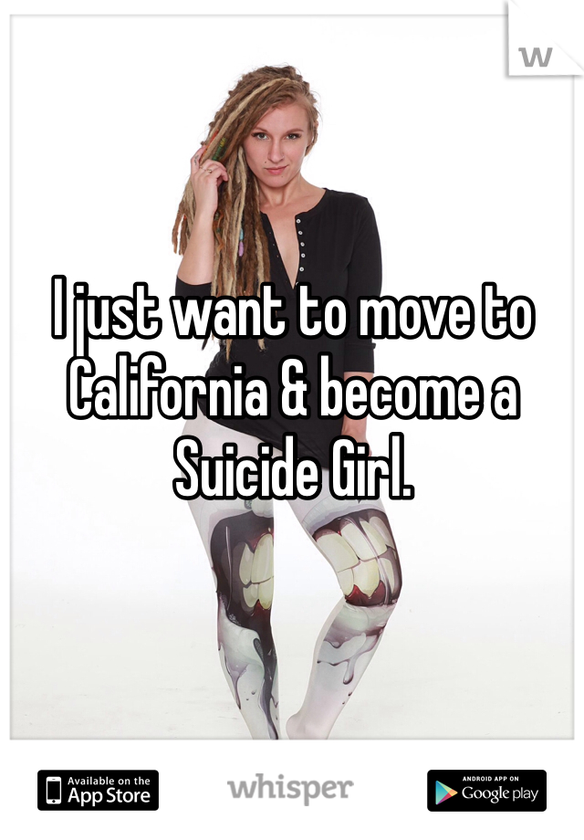 I just want to move to California & become a Suicide Girl.