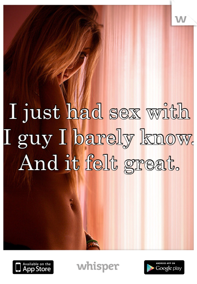 I just had sex with I guy I barely know. And it felt great.
