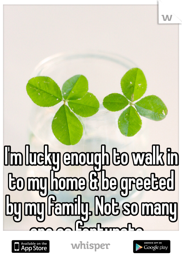I'm lucky enough to walk in to my home & be greeted by my family. Not so many are as fortunate...
