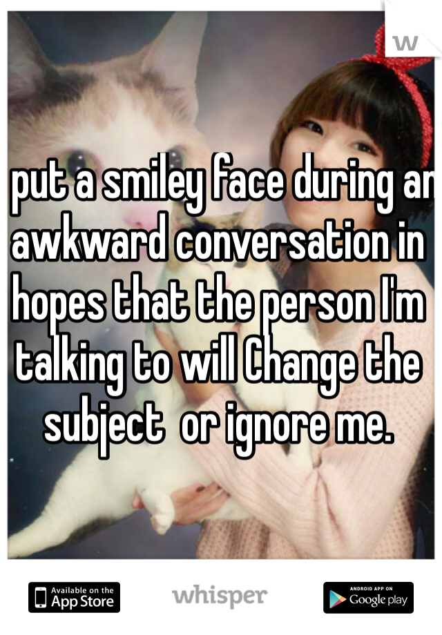 I put a smiley face during an awkward conversation in hopes that the person I'm talking to will Change the subject  or ignore me.