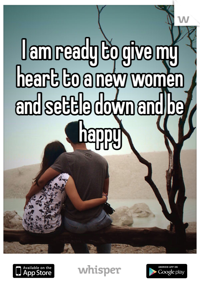 I am ready to give my heart to a new women and settle down and be happy
