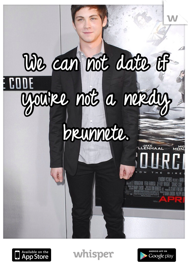 We can not date if you're not a nerdy brunnete.