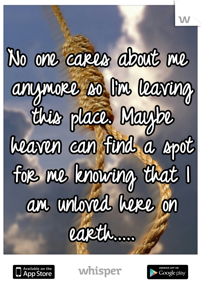 No one cares about me anymore so I'm leaving this place. Maybe heaven can find a spot for me knowing that I am unloved here on earth.....