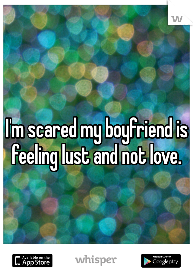 I'm scared my boyfriend is feeling lust and not love.