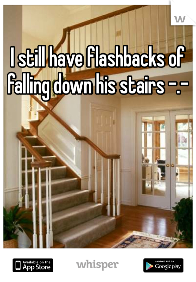 I still have flashbacks of falling down his stairs -.-