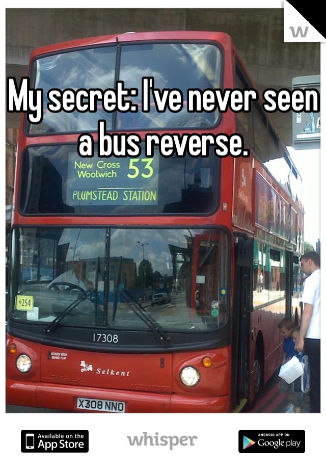 My secret: I've never seen a bus reverse.