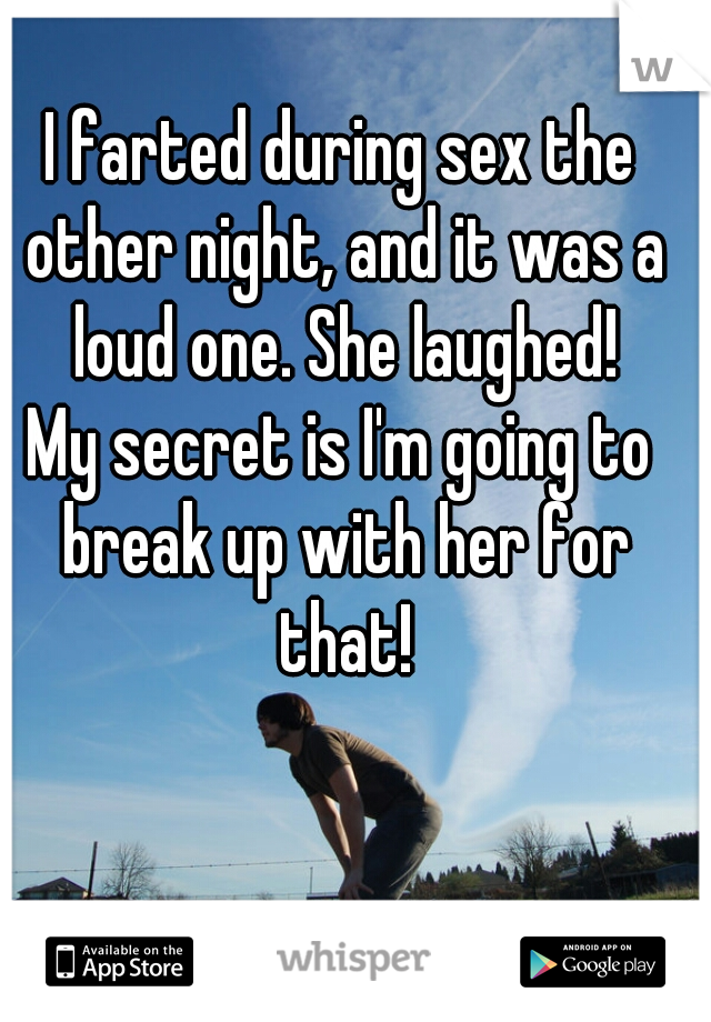 I farted during sex the other night, and it was a loud one. She laughed! My secret is I'm going to break up with her for that!