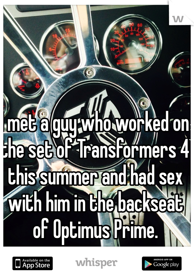 I met a guy who worked on the set of Transformers 4 this summer and had sex with him in the backseat of Optimus Prime.