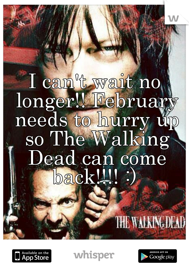 I can't wait no longer!! February needs to hurry up so The Walking Dead can come back!!!! :)