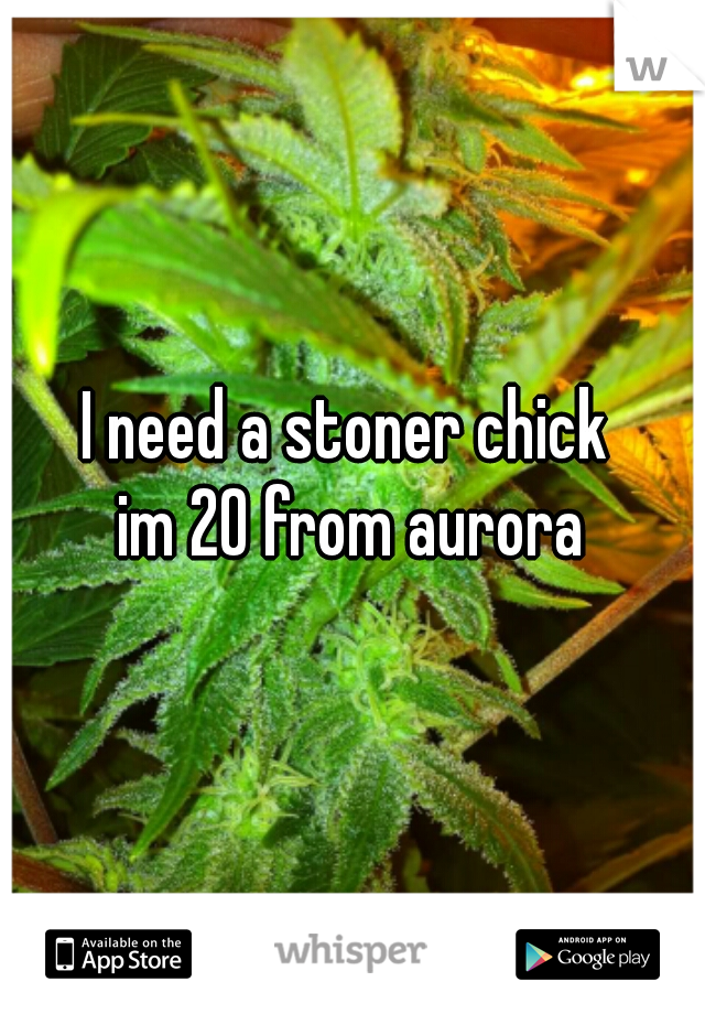 I need a stoner chick  im 20 from aurora