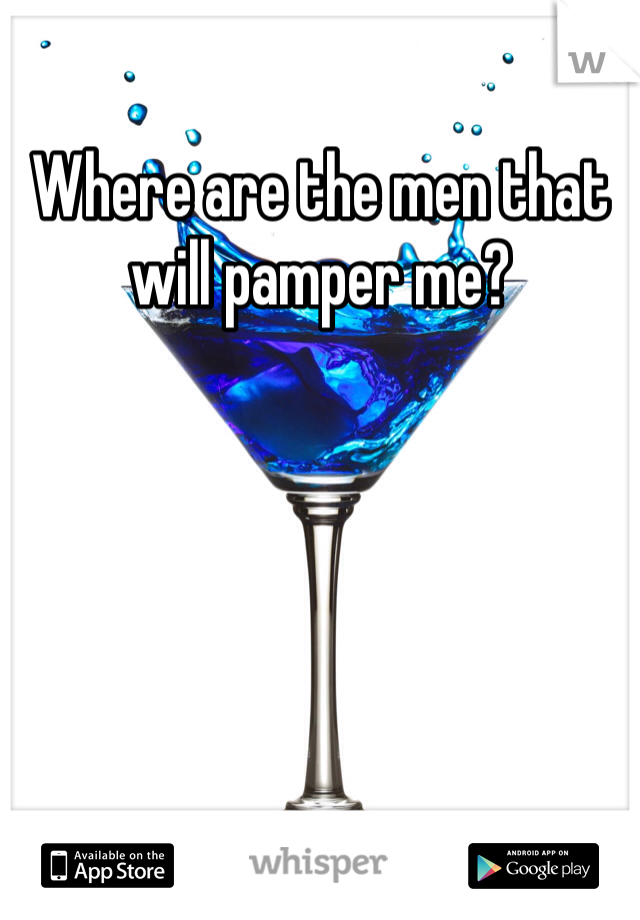 Where are the men that will pamper me?