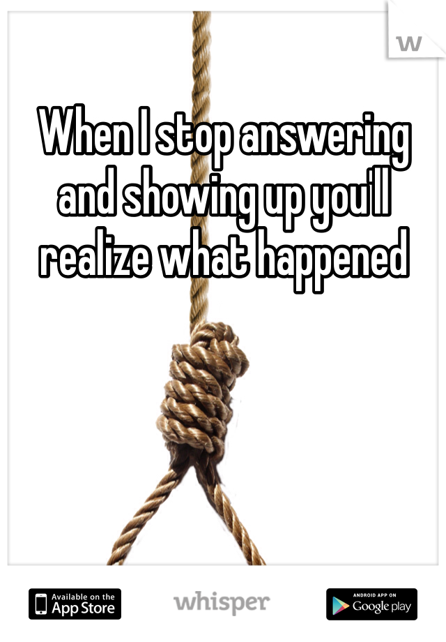 When I stop answering and showing up you'll realize what happened