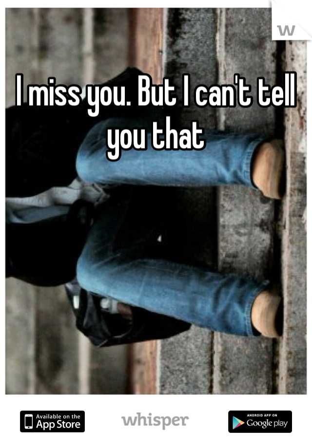 I miss you. But I can't tell you that