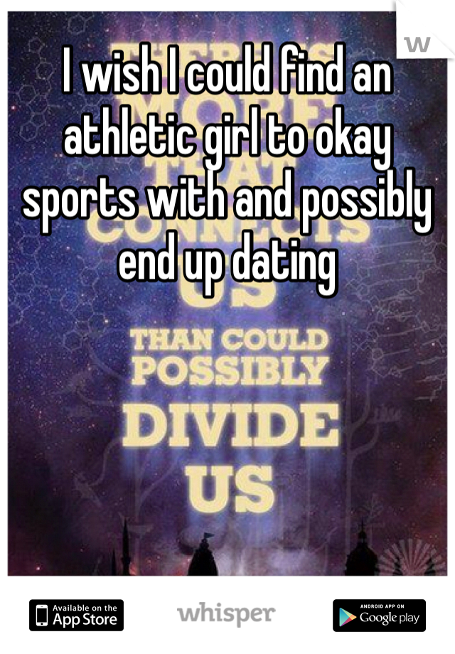 I wish I could find an athletic girl to okay sports with and possibly end up dating
