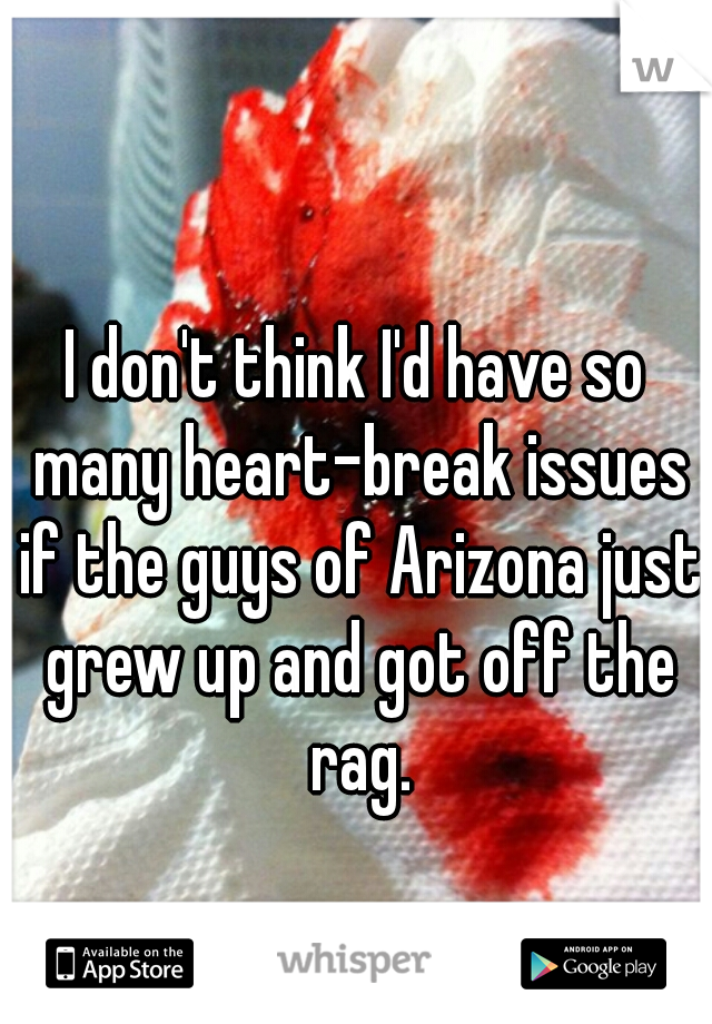 I don't think I'd have so many heart-break issues if the guys of Arizona just grew up and got off the rag.