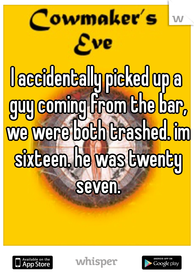 I accidentally picked up a guy coming from the bar, we were both trashed. im sixteen. he was twenty seven.