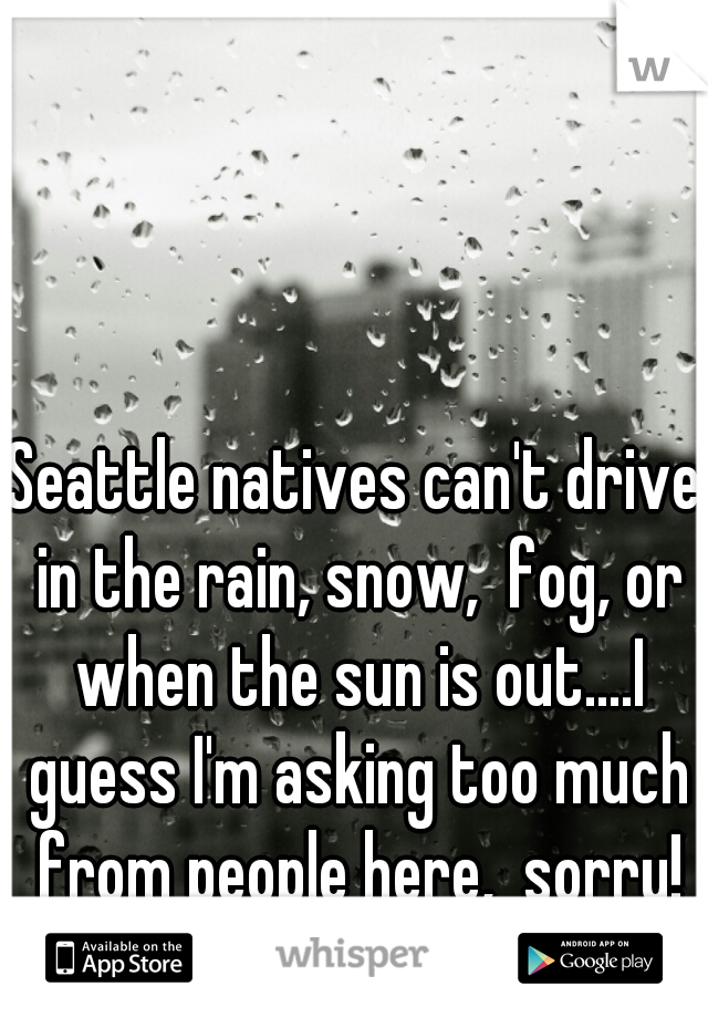 Seattle natives can't drive in the rain, snow,  fog, or when the sun is out....I guess I'm asking too much from people here,  sorry!