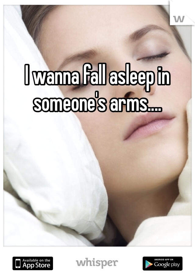 I wanna fall asleep in someone's arms....