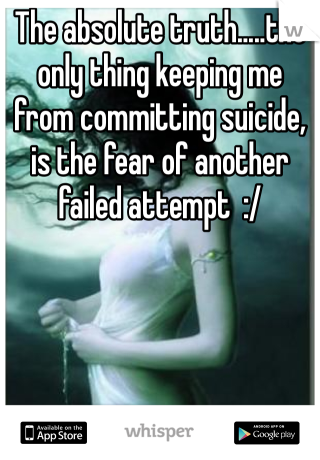 The absolute truth.....the only thing keeping me from committing suicide, is the fear of another failed attempt  :/