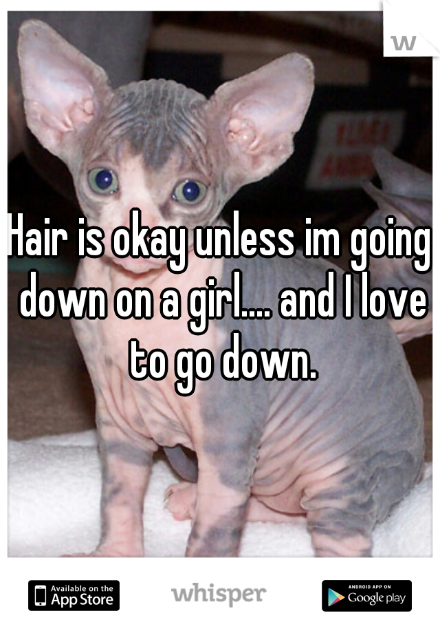 Hair is okay unless im going down on a girl.... and I love to go down.