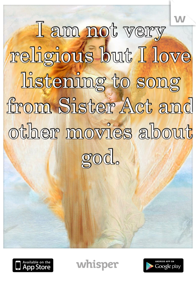I am not very religious but I love listening to song from Sister Act and other movies about god.