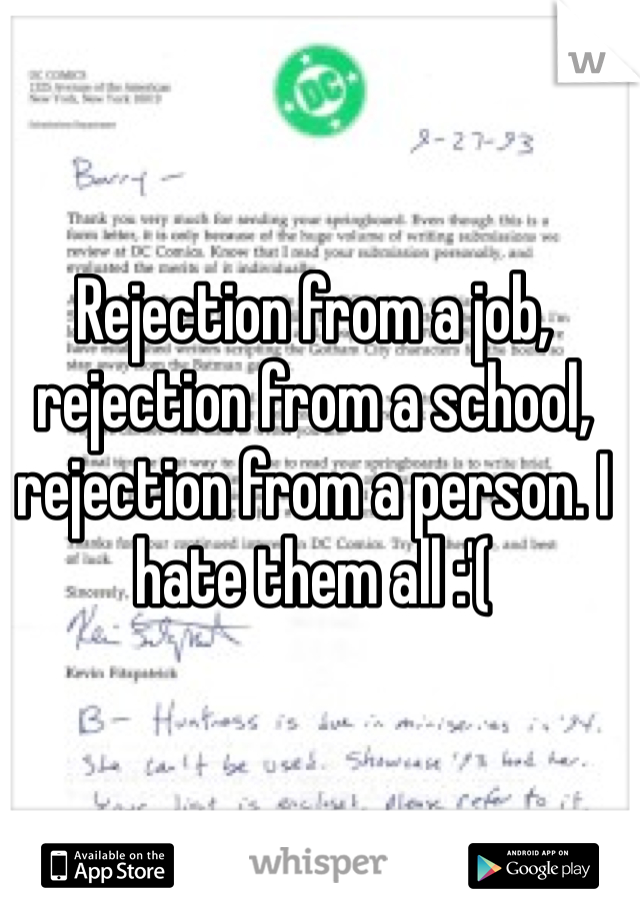 Rejection from a job, rejection from a school, rejection from a person. I hate them all :'(