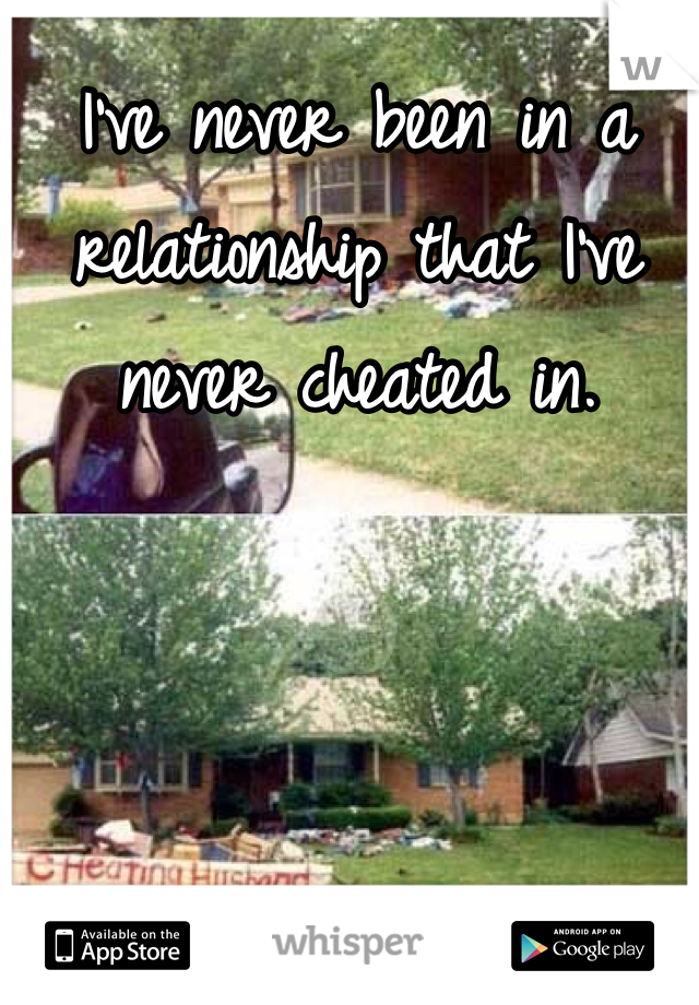 I've never been in a relationship that I've never cheated in.