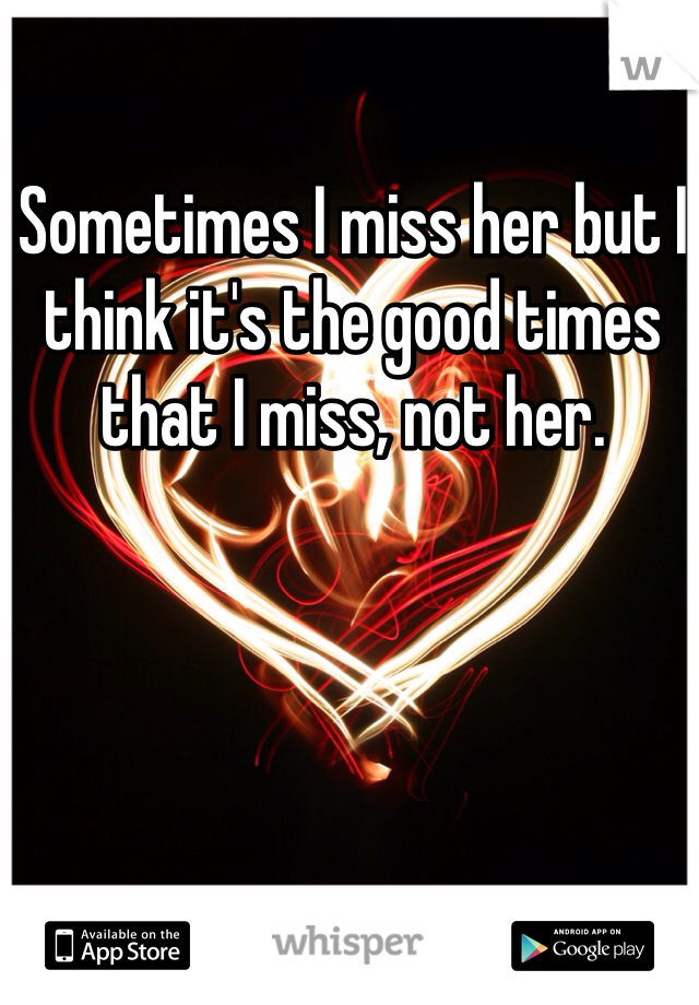 Sometimes I miss her but I think it's the good times that I miss, not her.