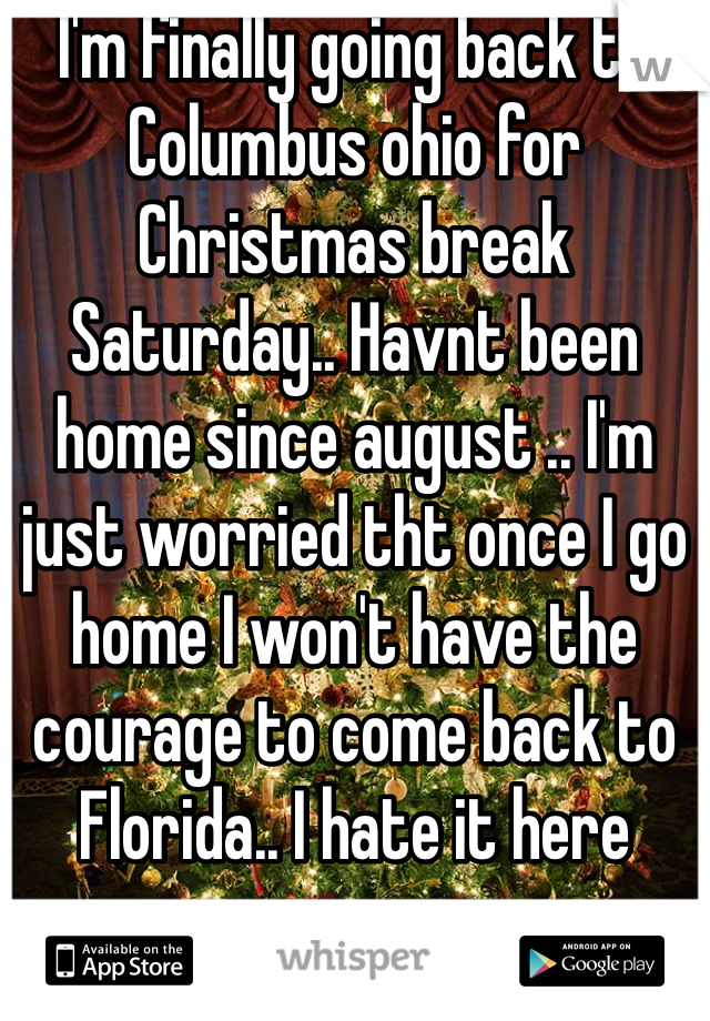 I'm finally going back to Columbus ohio for Christmas break Saturday.. Havnt been home since august .. I'm just worried tht once I go home I won't have the courage to come back to Florida.. I hate it here