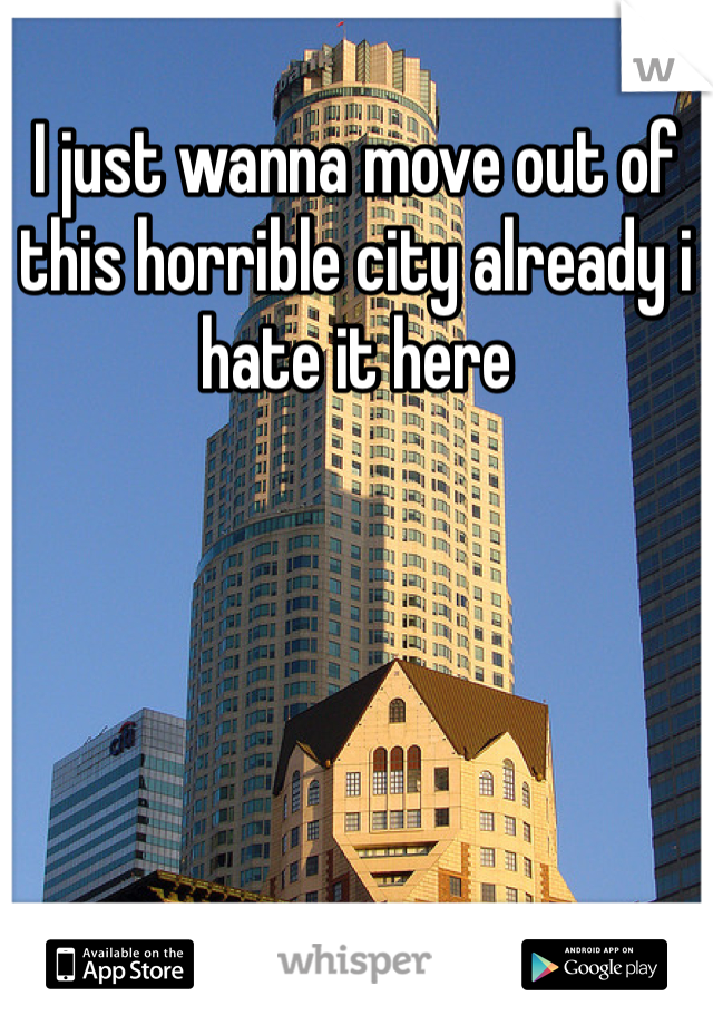I just wanna move out of this horrible city already i hate it here
