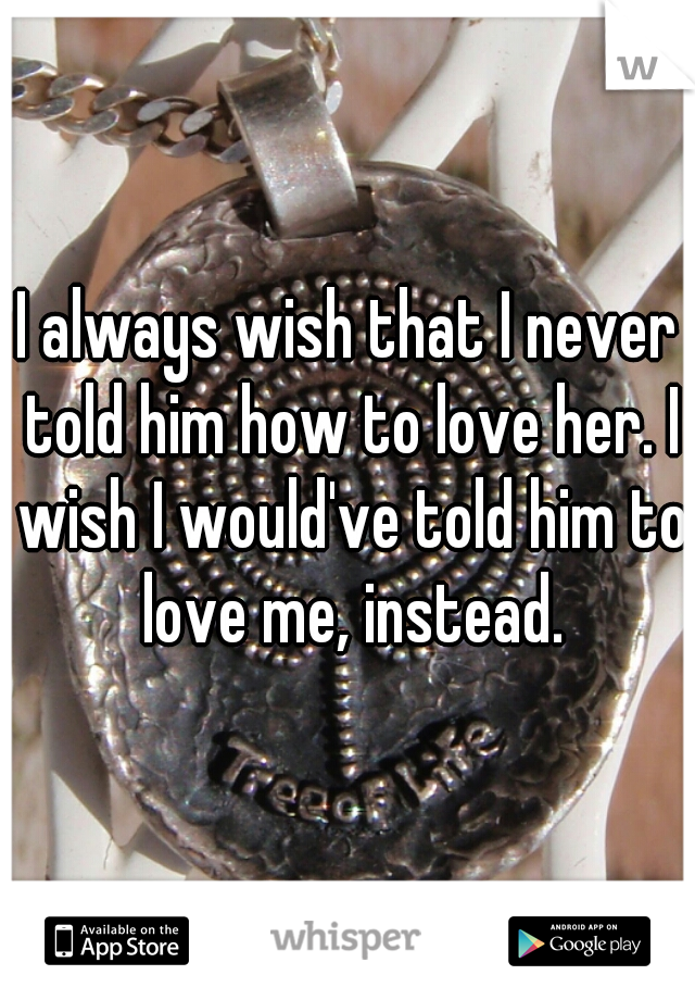 I always wish that I never told him how to love her. I wish I would've told him to love me, instead.