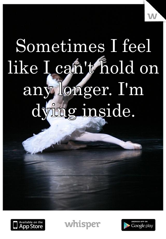 Sometimes I feel like I can't hold on any longer. I'm dying inside.