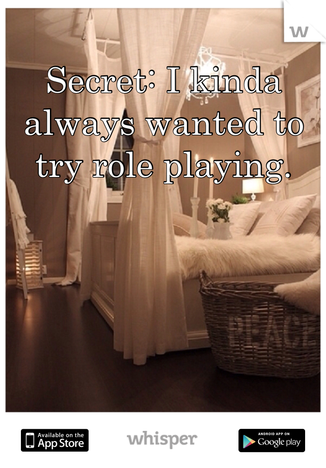 Secret: I kinda always wanted to try role playing.
