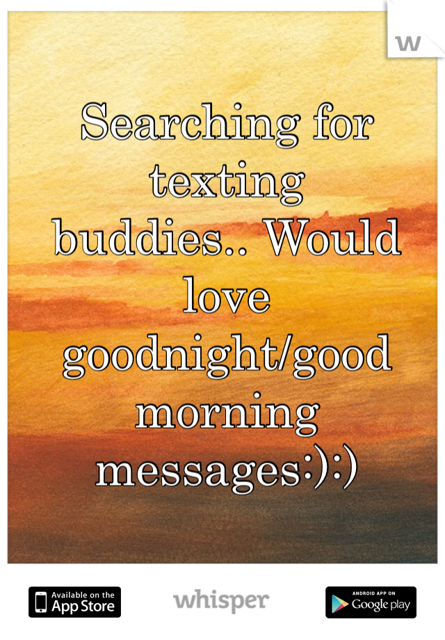 Searching for texting buddies.. Would love goodnight/good morning messages:):)