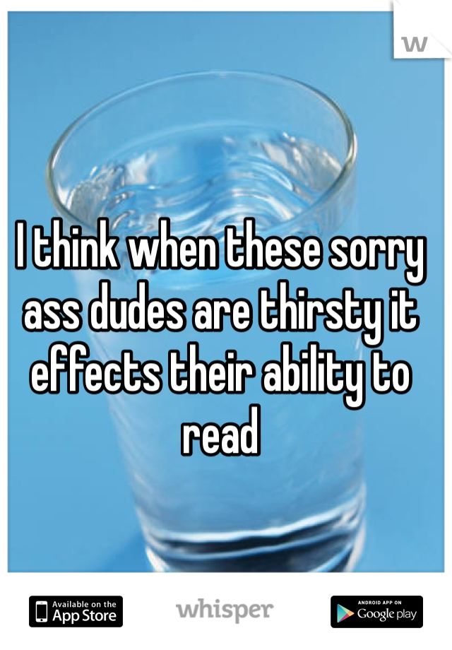I think when these sorry ass dudes are thirsty it effects their ability to read