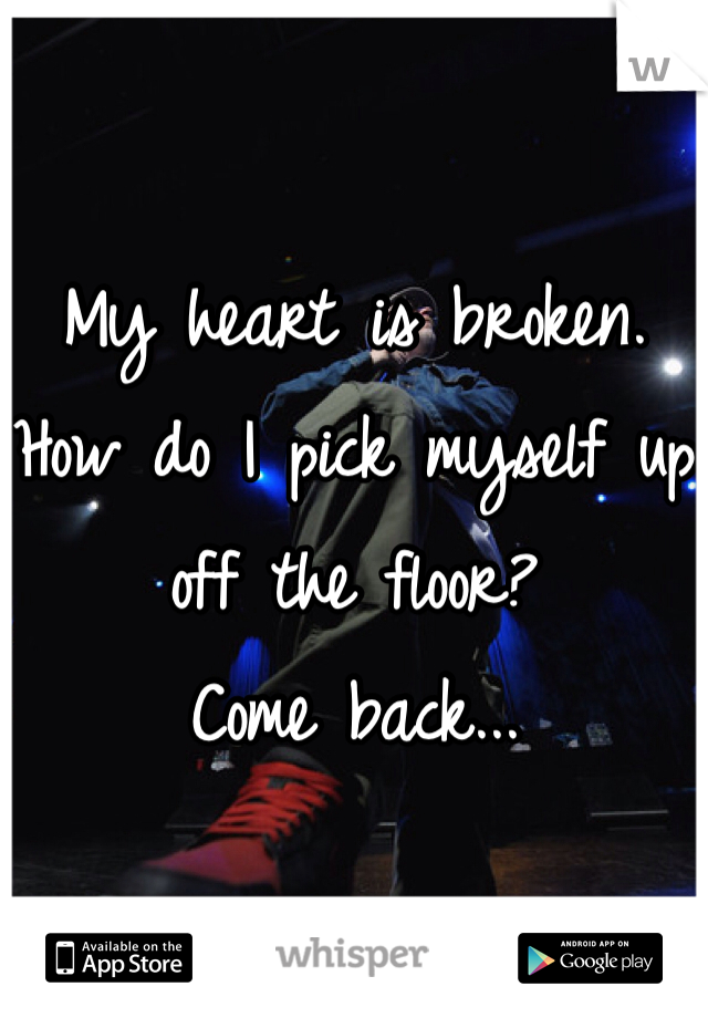 My heart is broken.  How do I pick myself up off the floor? Come back...