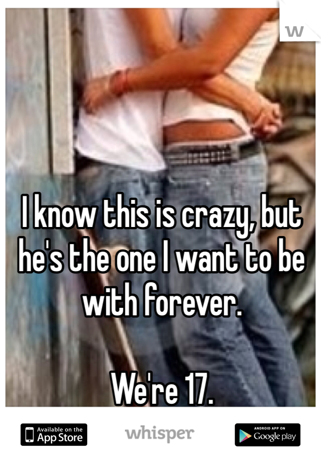 I know this is crazy, but he's the one I want to be with forever.   We're 17.