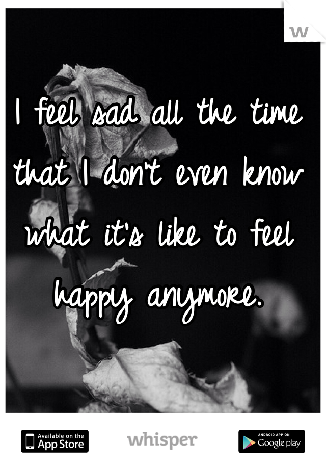 I feel sad all the time that I don't even know what it's like to feel happy anymore.