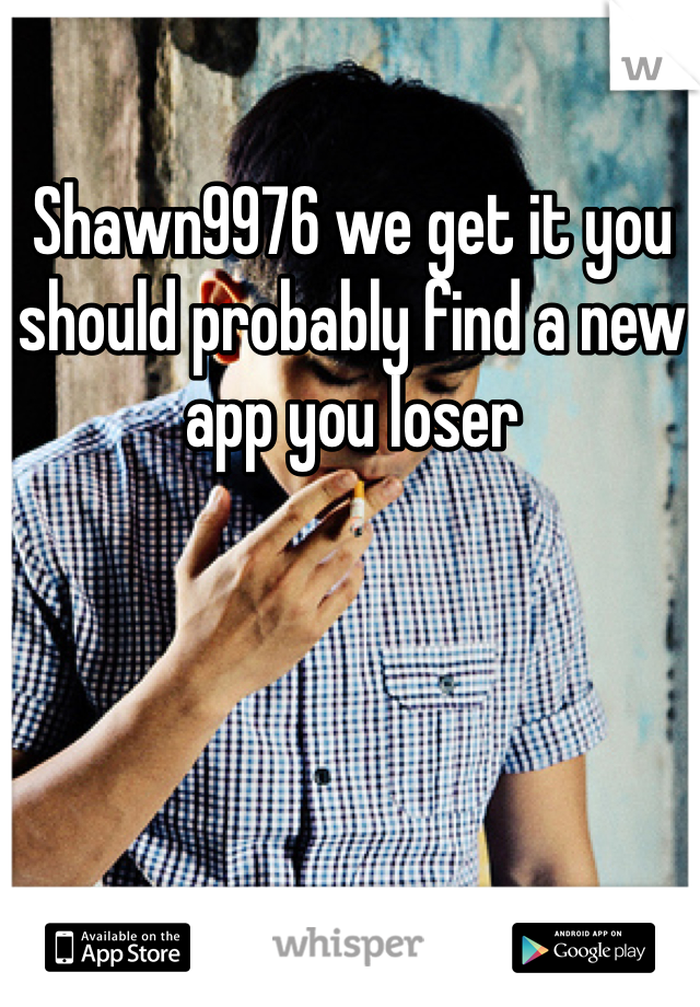 Shawn9976 we get it you should probably find a new app you loser