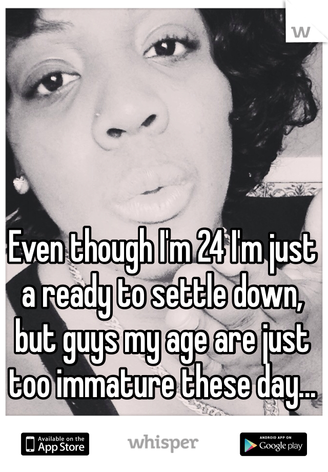 Even though I'm 24 I'm just a ready to settle down, but guys my age are just too immature these day...
