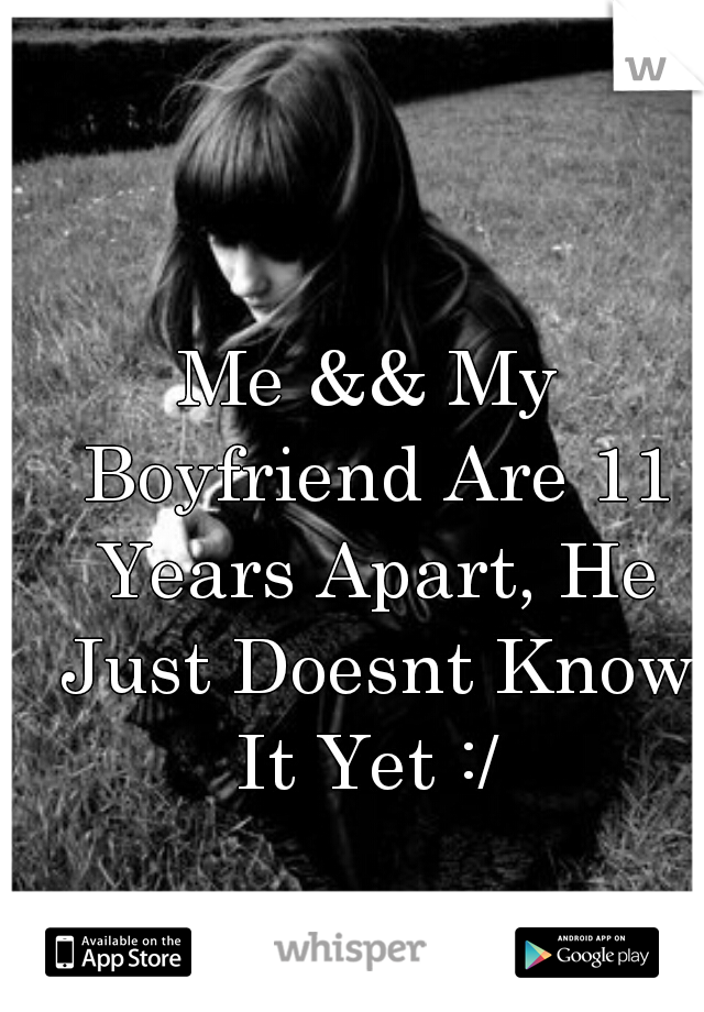 Me && My Boyfriend Are 11 Years Apart, He Just Doesnt Know It Yet :/