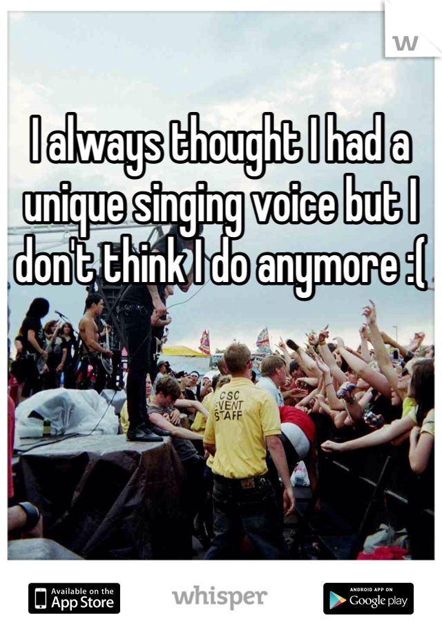 I always thought I had a unique singing voice but I don't think I do anymore :(