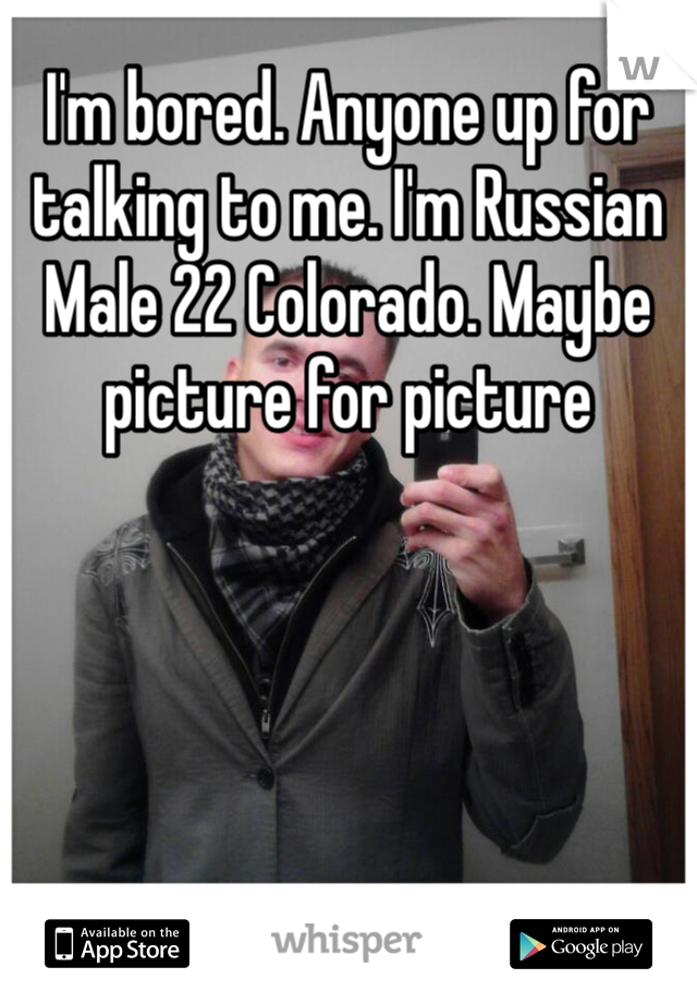 I'm bored. Anyone up for talking to me. I'm Russian Male 22 Colorado. Maybe picture for picture